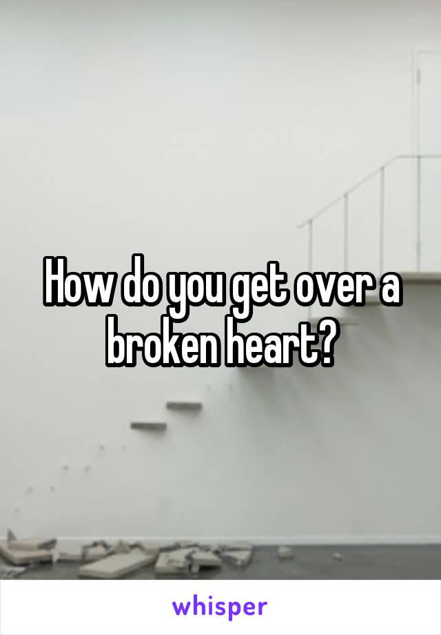 How do you get over a broken heart?
