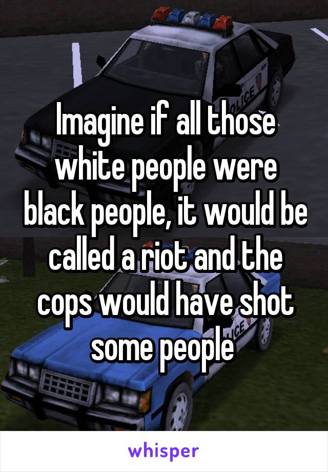 Imagine if all those white people were black people, it would be called a riot and the cops would have shot some people