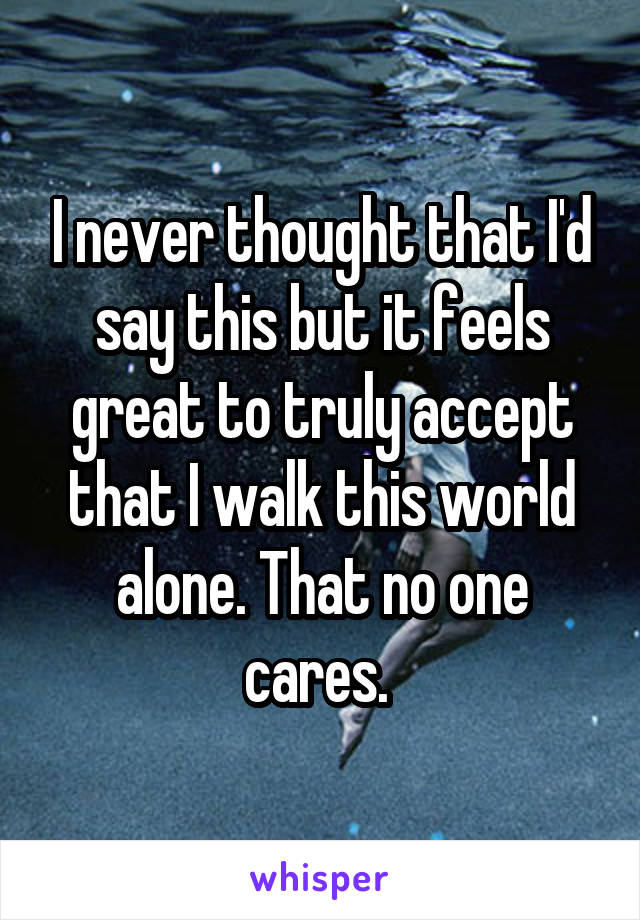 I never thought that I'd say this but it feels great to truly accept that I walk this world alone. That no one cares.