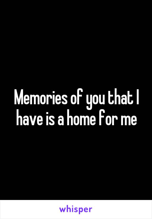 Memories of you that I have is a home for me