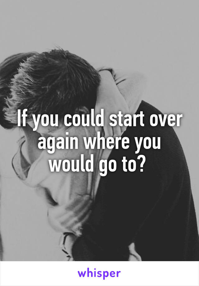 If you could start over again where you would go to?