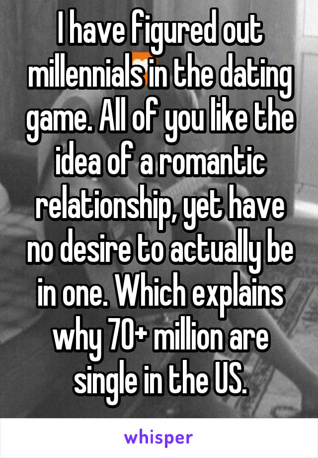 I have figured out millennials in the dating game. All of you like the idea of a romantic relationship, yet have no desire to actually be in one. Which explains why 70+ million are single in the US.