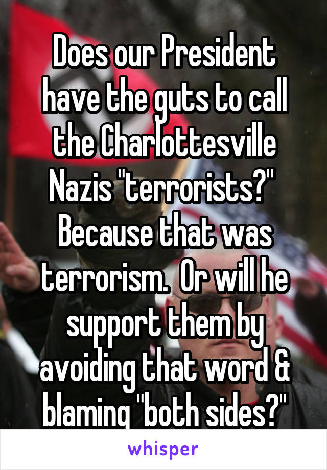 "Does our President have the guts to call the Charlottesville Nazis ""terrorists?""  Because that was terrorism.  Or will he support them by avoiding that word & blaming ""both sides?"""
