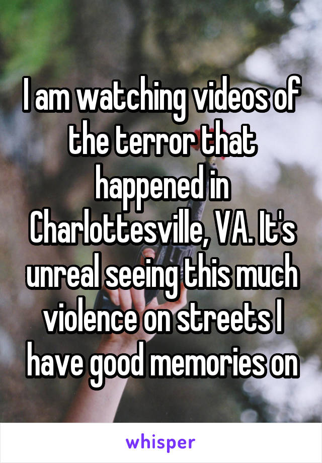 I am watching videos of the terror that happened in Charlottesville, VA. It's unreal seeing this much violence on streets I have good memories on