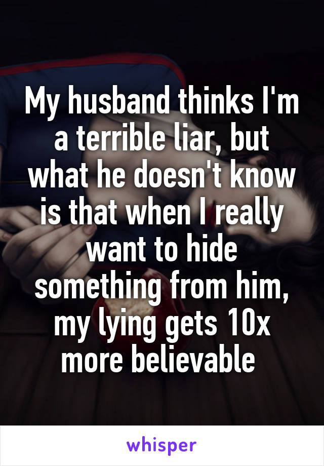 My husband thinks I'm a terrible liar, but what he doesn't know is that when I really want to hide something from him, my lying gets 10x more believable
