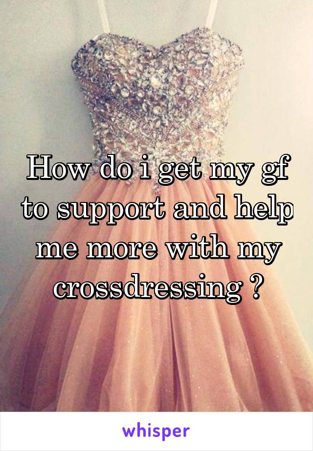 How do i get my gf to support and help me more with my crossdressing ?