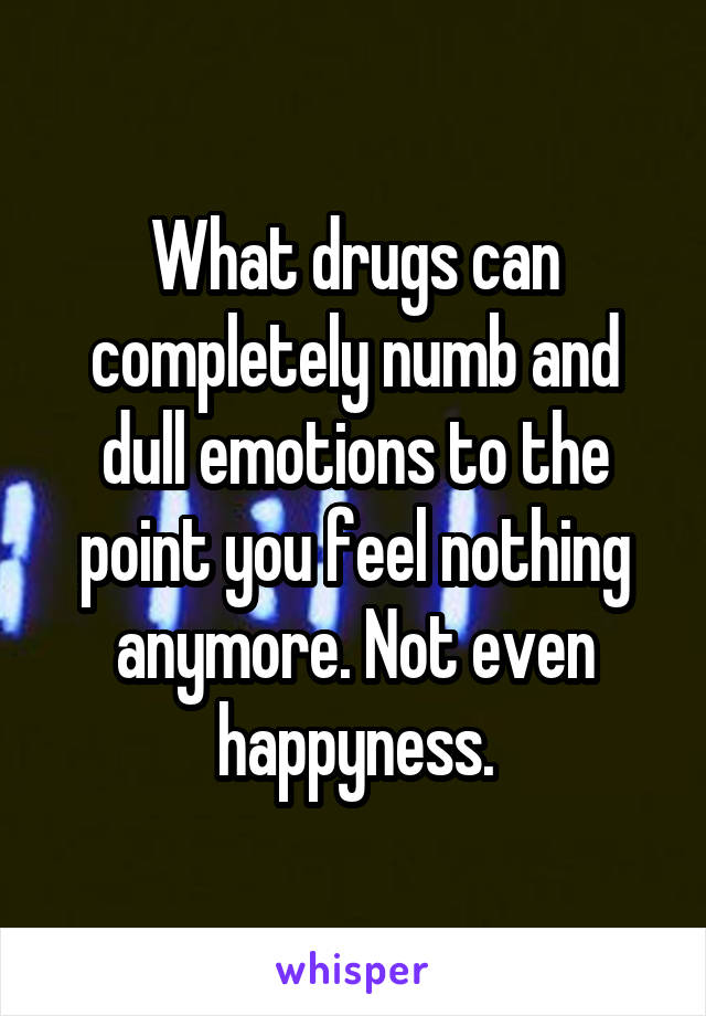 What drugs can completely numb and dull emotions to the point you feel nothing anymore. Not even happyness.
