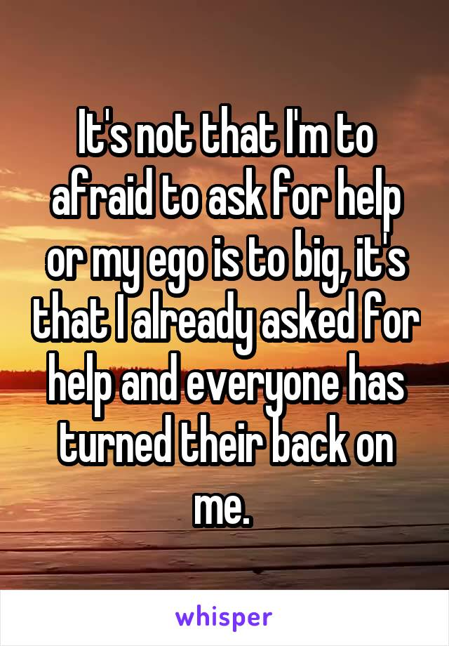 It's not that I'm to afraid to ask for help or my ego is to big, it's that I already asked for help and everyone has turned their back on me.