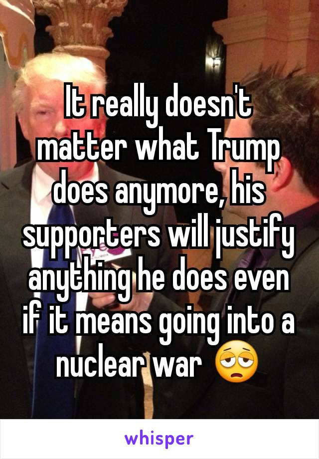 It really doesn't matter what Trump does anymore, his supporters will justify anything he does even if it means going into a nuclear war 😩