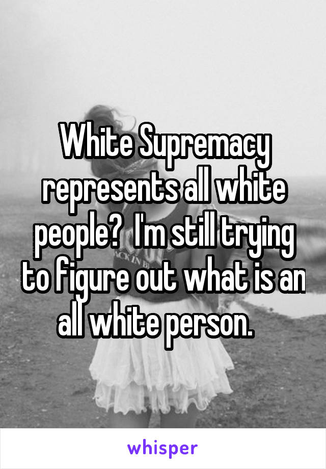 White Supremacy represents all white people?  I'm still trying to figure out what is an all white person.