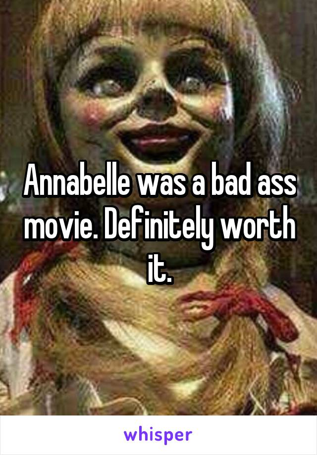 Annabelle was a bad ass movie. Definitely worth it.