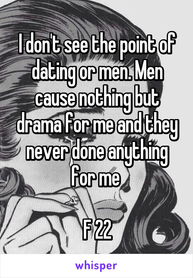I don't see the point of dating or men. Men cause nothing but drama for me and they never done anything for me   F 22