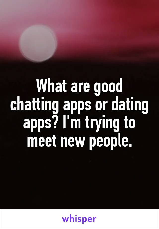 What are good chatting apps or dating apps? I'm trying to meet new people.