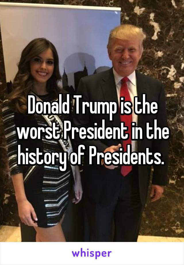 Donald Trump is the worst President in the history of Presidents.