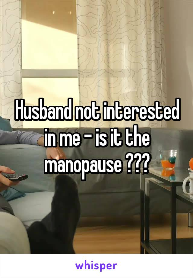 Husband not interested in me - is it the manopause ???