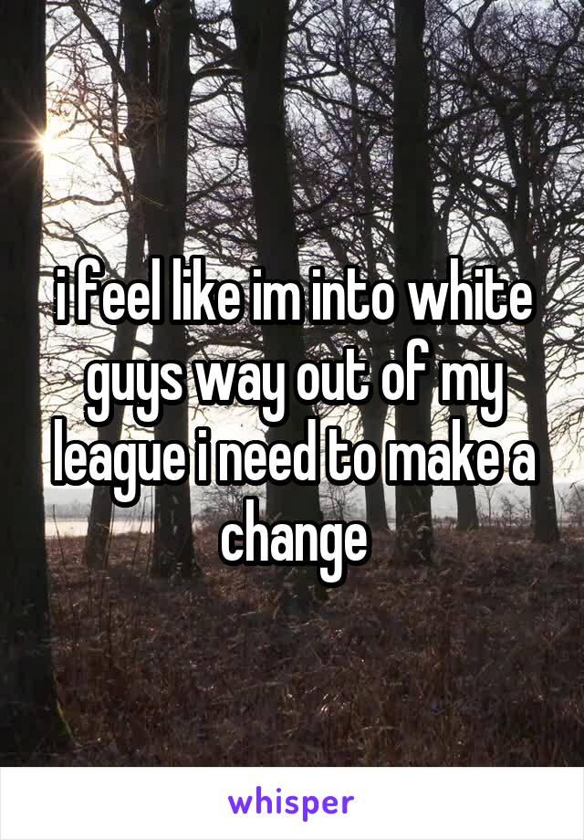 i feel like im into white guys way out of my league i need to make a change