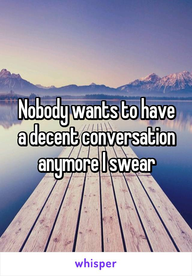 Nobody wants to have a decent conversation anymore I swear