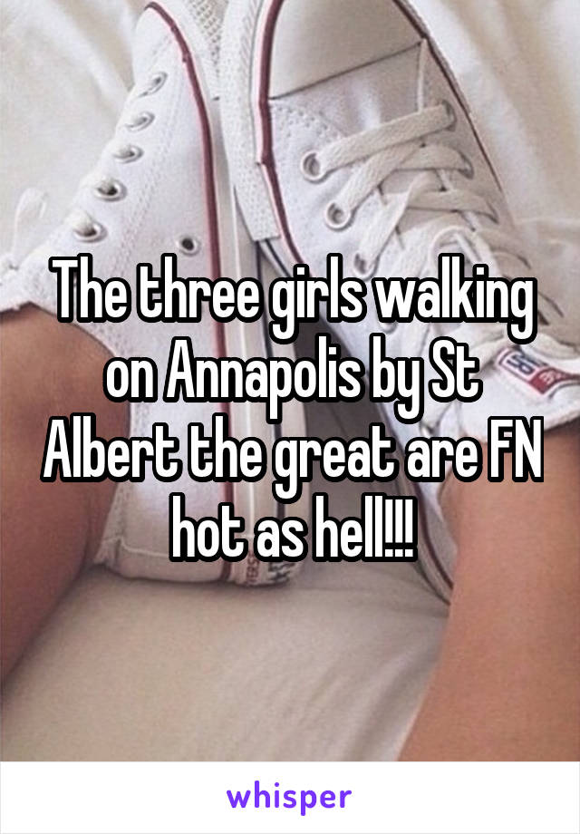 The three girls walking on Annapolis by St Albert the great are FN hot as hell!!!