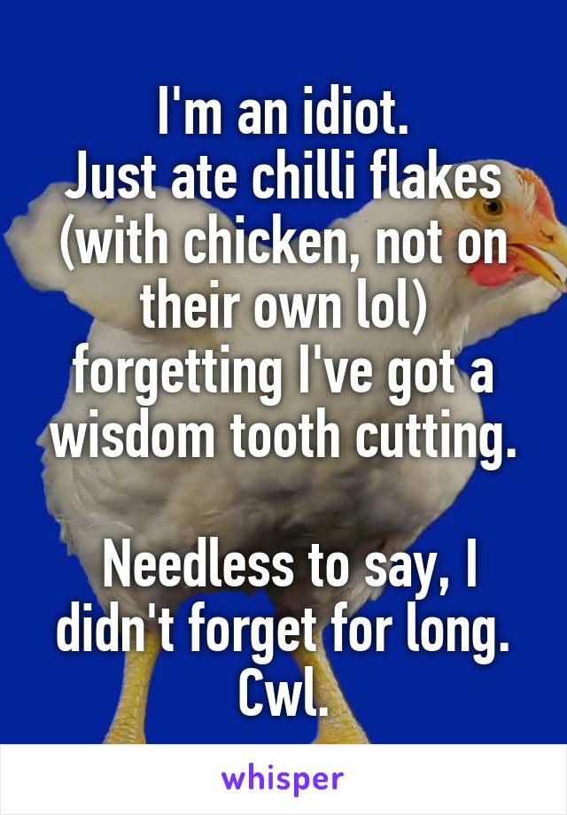 I'm an idiot. Just ate chilli flakes (with chicken, not on their own lol) forgetting I've got a wisdom tooth cutting.   Needless to say, I didn't forget for long. Cwl.