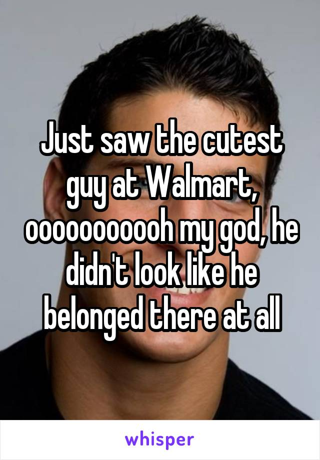 Just saw the cutest guy at Walmart, ooooooooooh my god, he didn't look like he belonged there at all