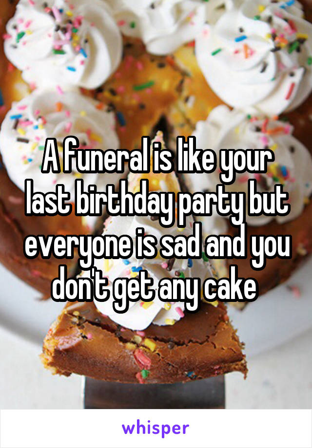 A funeral is like your last birthday party but everyone is sad and you don't get any cake