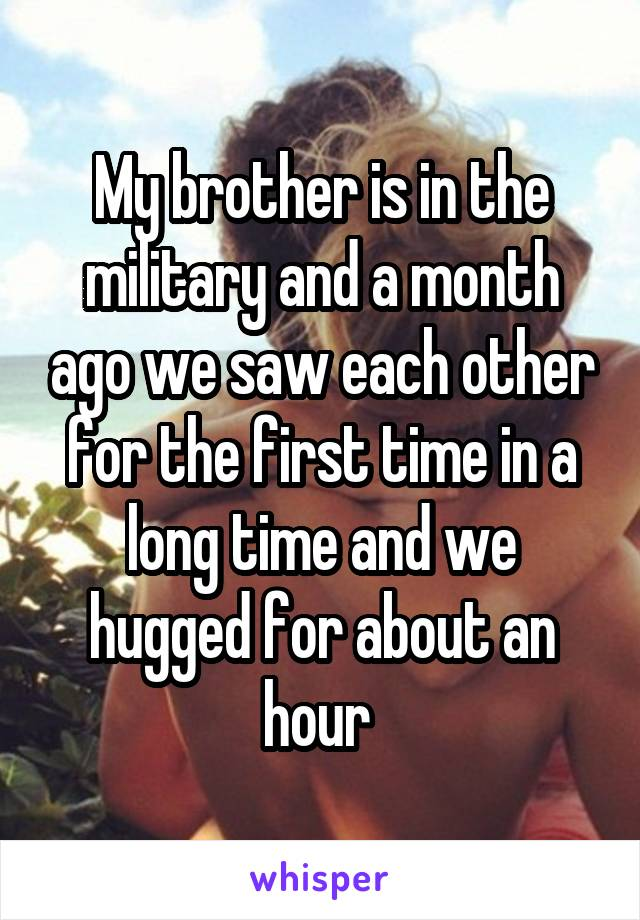 My brother is in the military and a month ago we saw each other for the first time in a long time and we hugged for about an hour