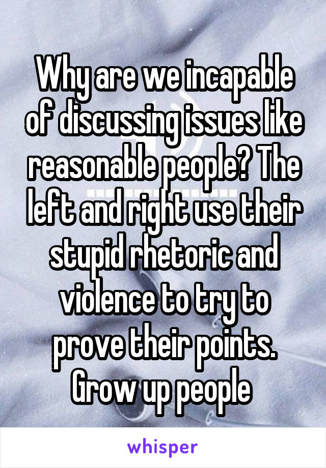 Why are we incapable of discussing issues like reasonable people? The left and right use their stupid rhetoric and violence to try to prove their points. Grow up people