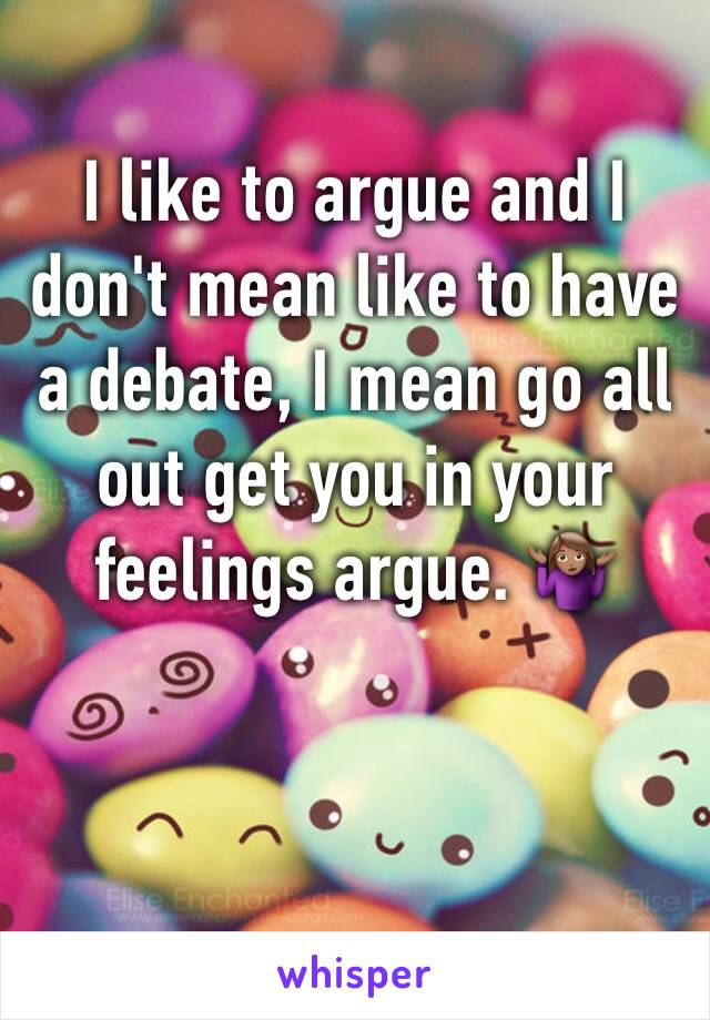 I like to argue and I don't mean like to have a debate, I mean go all out get you in your feelings argue. 🤷🏽‍♀️