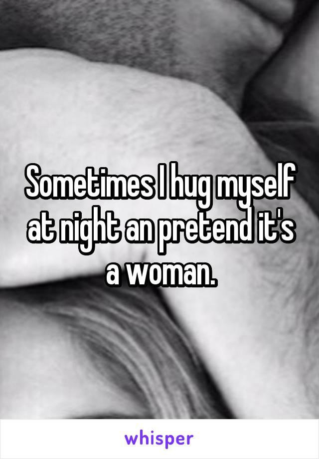 Sometimes I hug myself at night an pretend it's a woman.
