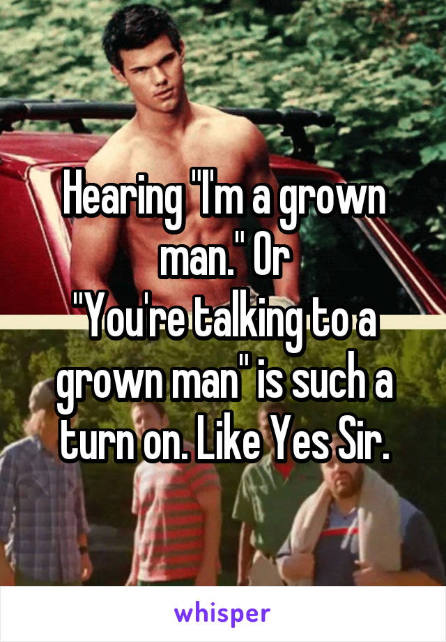 "Hearing ""I'm a grown man."" Or ""You're talking to a grown man"" is such a turn on. Like Yes Sir."