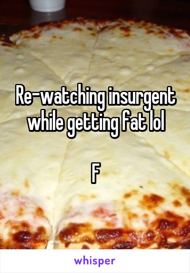 Re-watching insurgent while getting fat lol  F