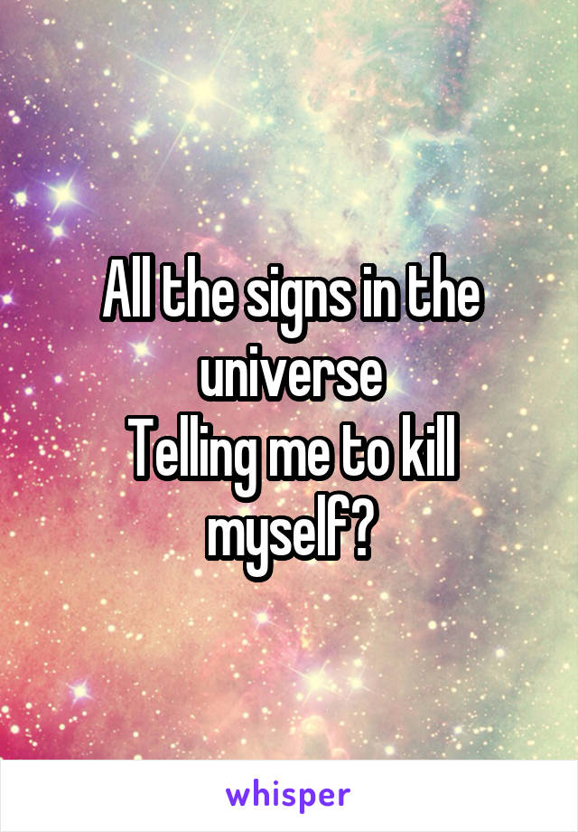 All the signs in the universe Telling me to kill myself?