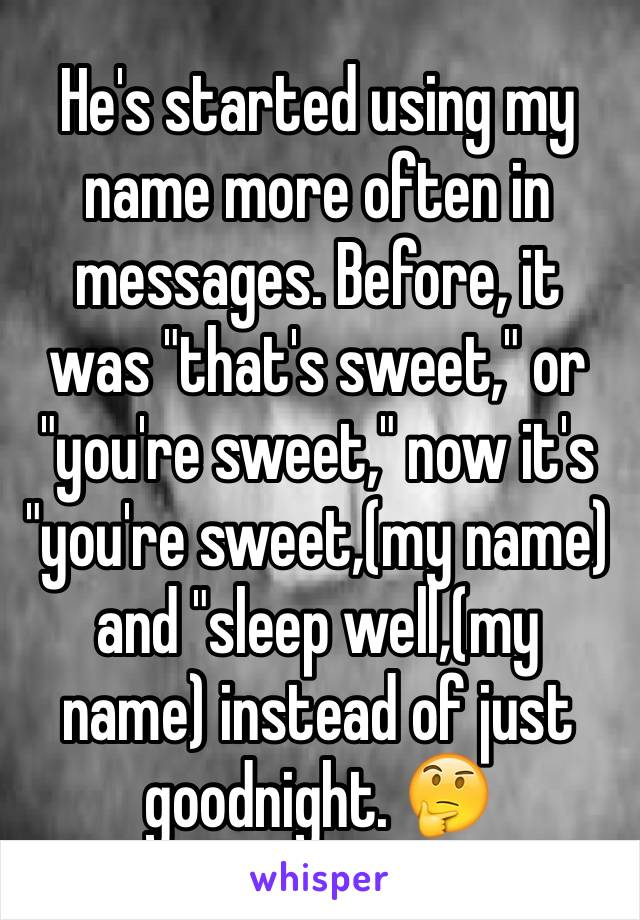 "He's started using my name more often in messages. Before, it was ""that's sweet,"" or ""you're sweet,"" now it's ""you're sweet,(my name) and ""sleep well,(my name) instead of just goodnight. 🤔"