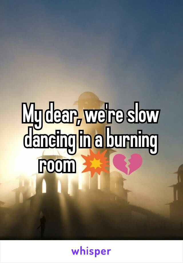 My dear, we're slow dancing in a burning room 💥💔