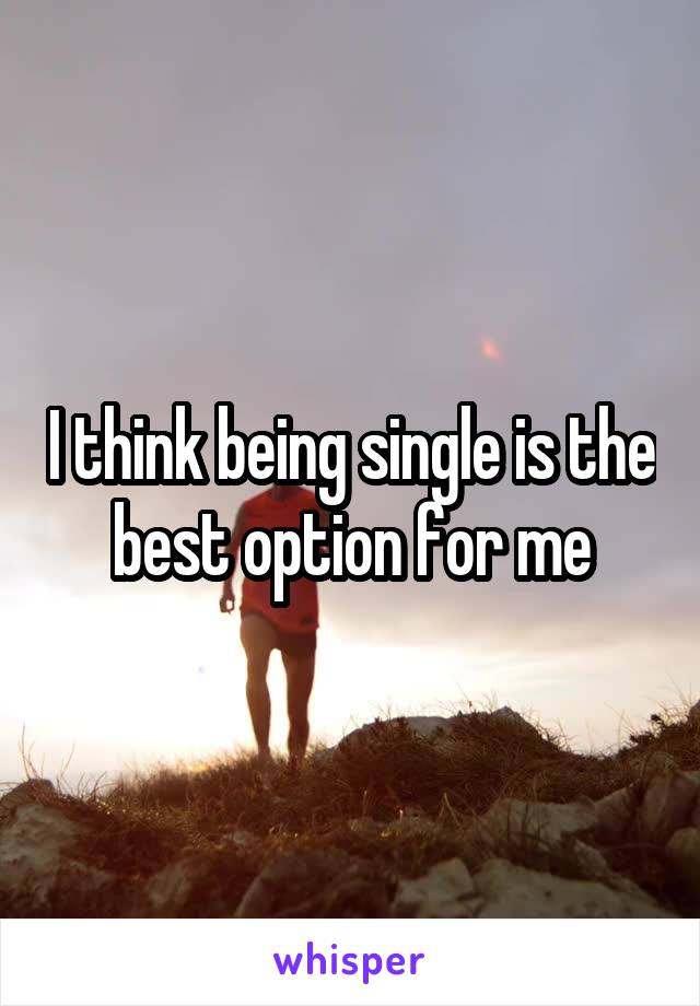 I think being single is the best option for me
