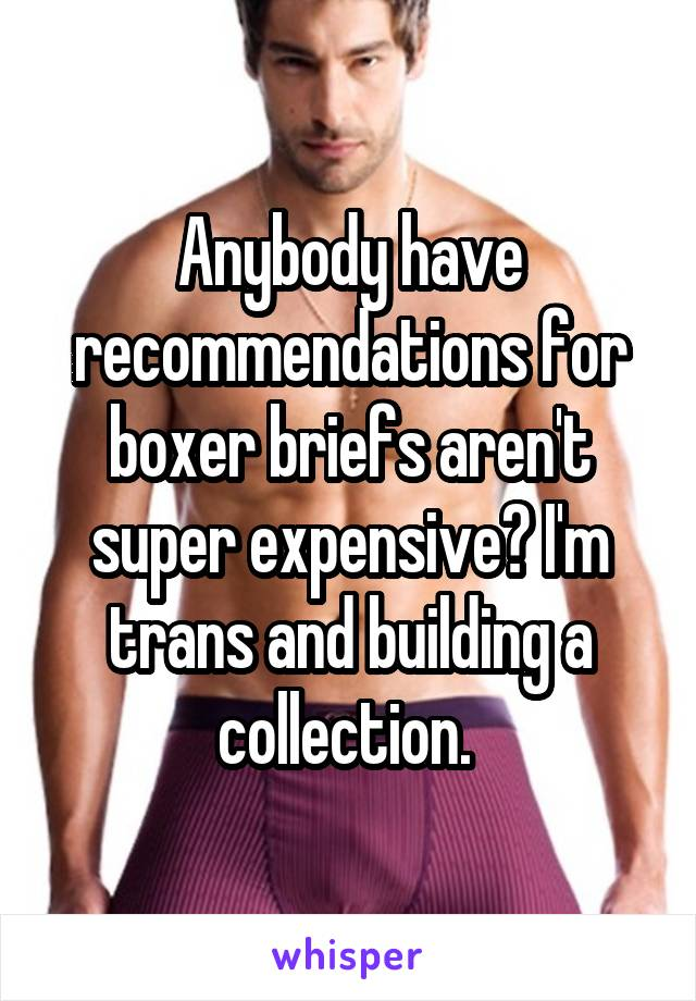 Anybody have recommendations for boxer briefs aren't super expensive? I'm trans and building a collection.