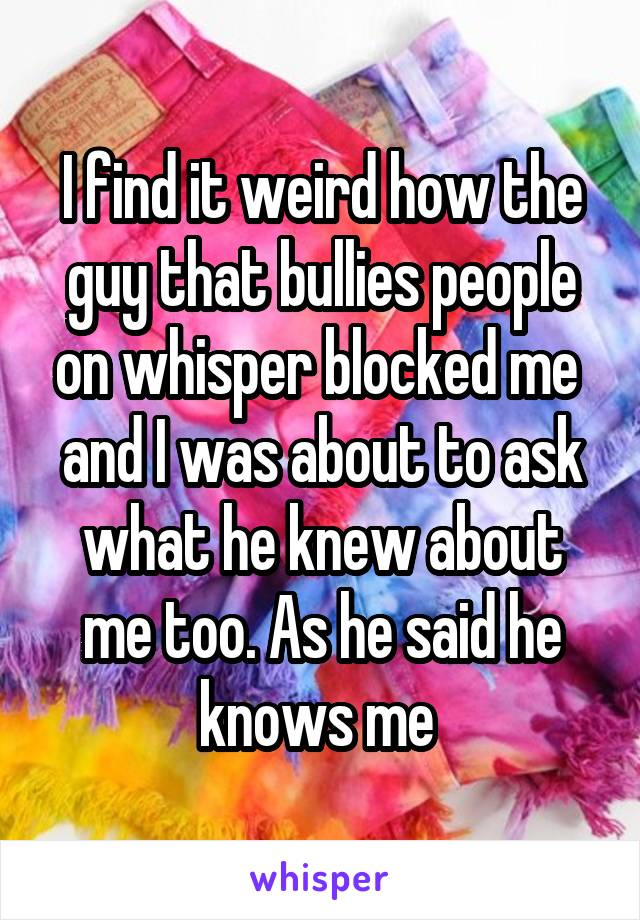 I find it weird how the guy that bullies people on whisper blocked me  and I was about to ask what he knew about me too. As he said he knows me