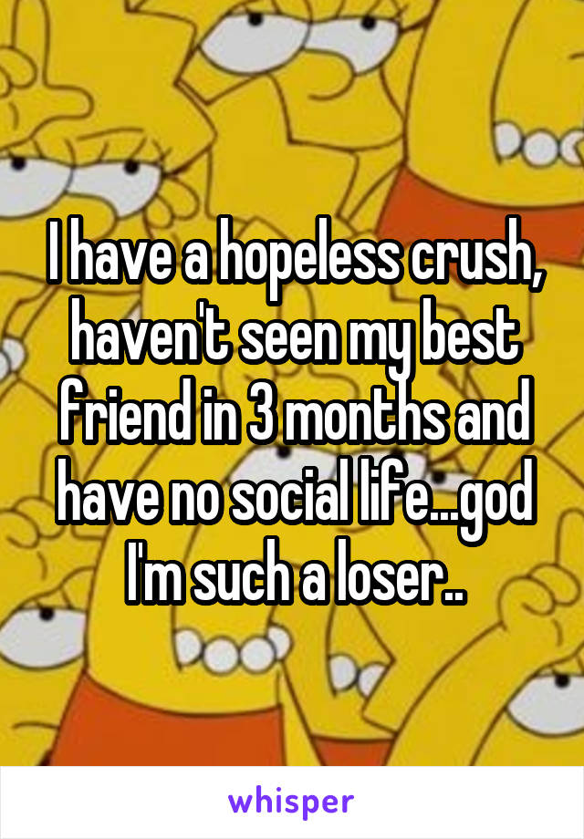 I have a hopeless crush, haven't seen my best friend in 3 months and have no social life...god I'm such a loser..