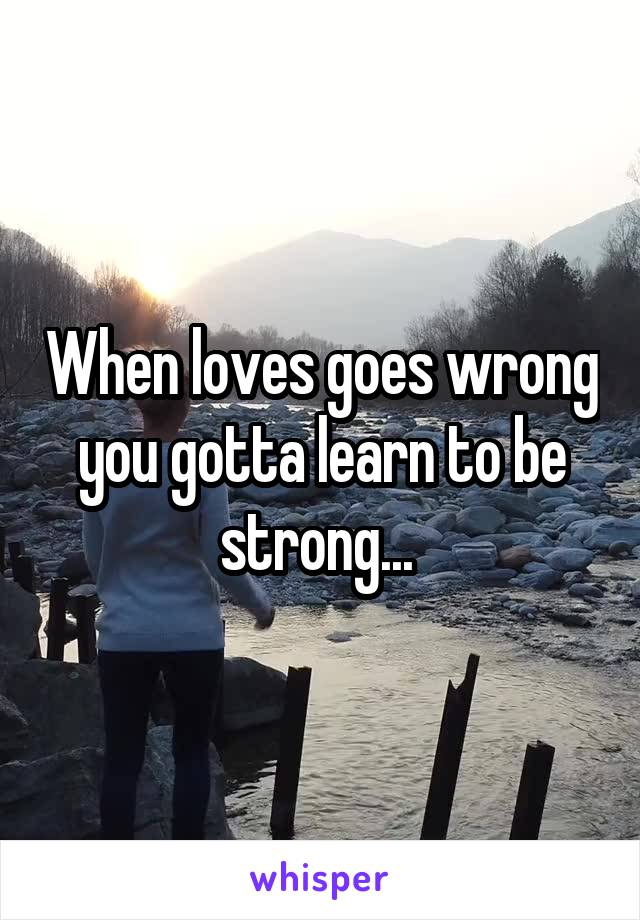 When loves goes wrong you gotta learn to be strong...