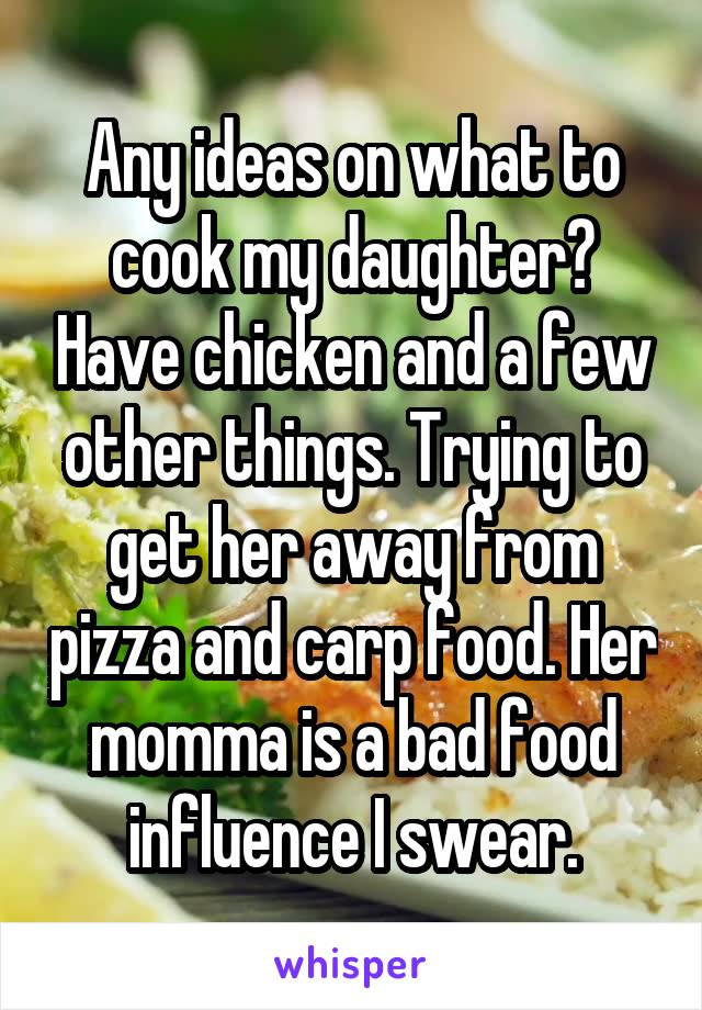 Any ideas on what to cook my daughter? Have chicken and a few other things. Trying to get her away from pizza and carp food. Her momma is a bad food influence I swear.