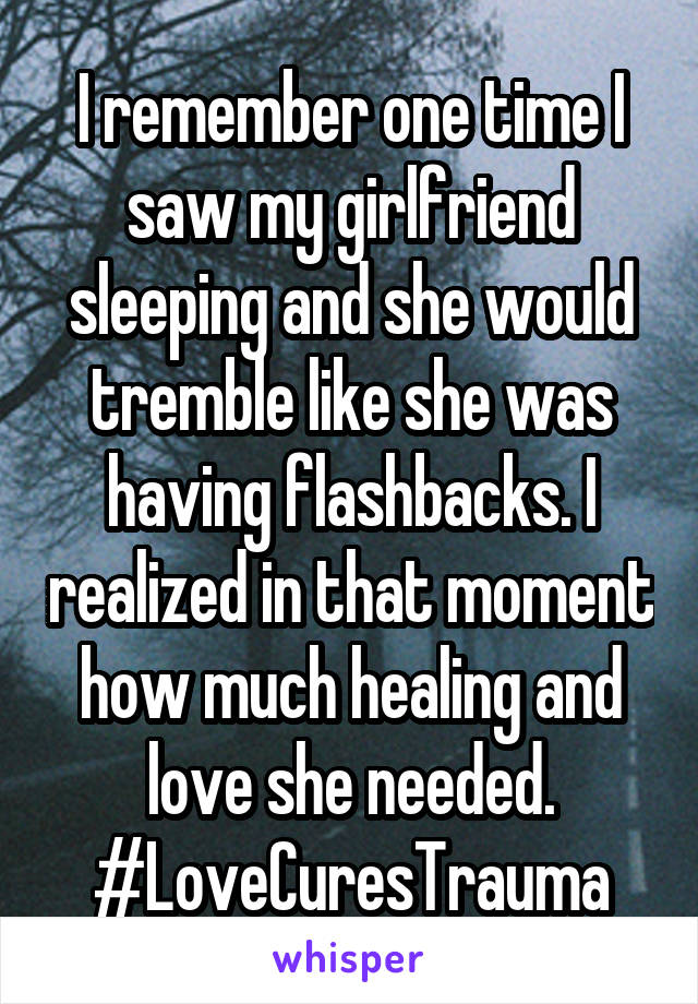 I remember one time I saw my girlfriend sleeping and she would tremble like she was having flashbacks. I realized in that moment how much healing and love she needed. #LoveCuresTrauma