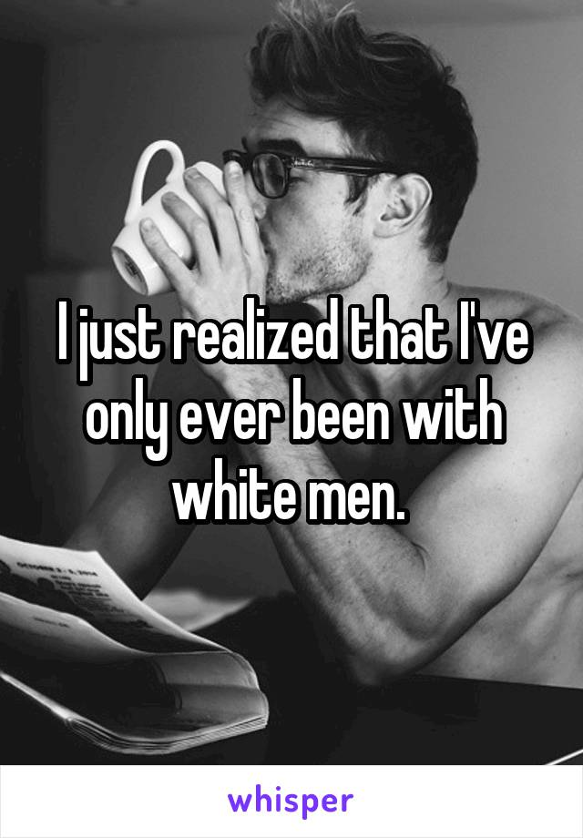 I just realized that I've only ever been with white men.
