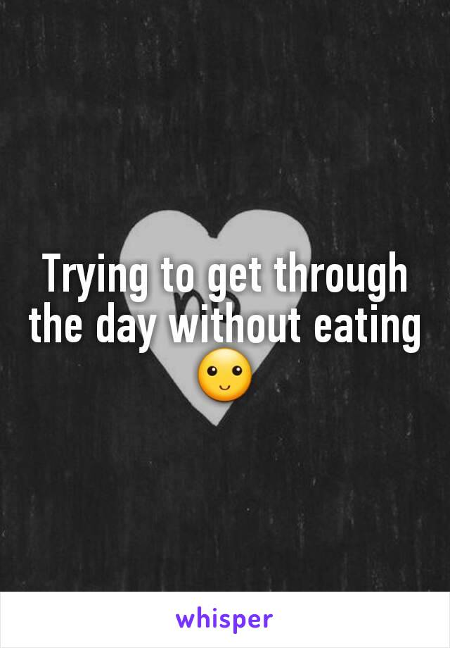 Trying to get through the day without eating 🙂
