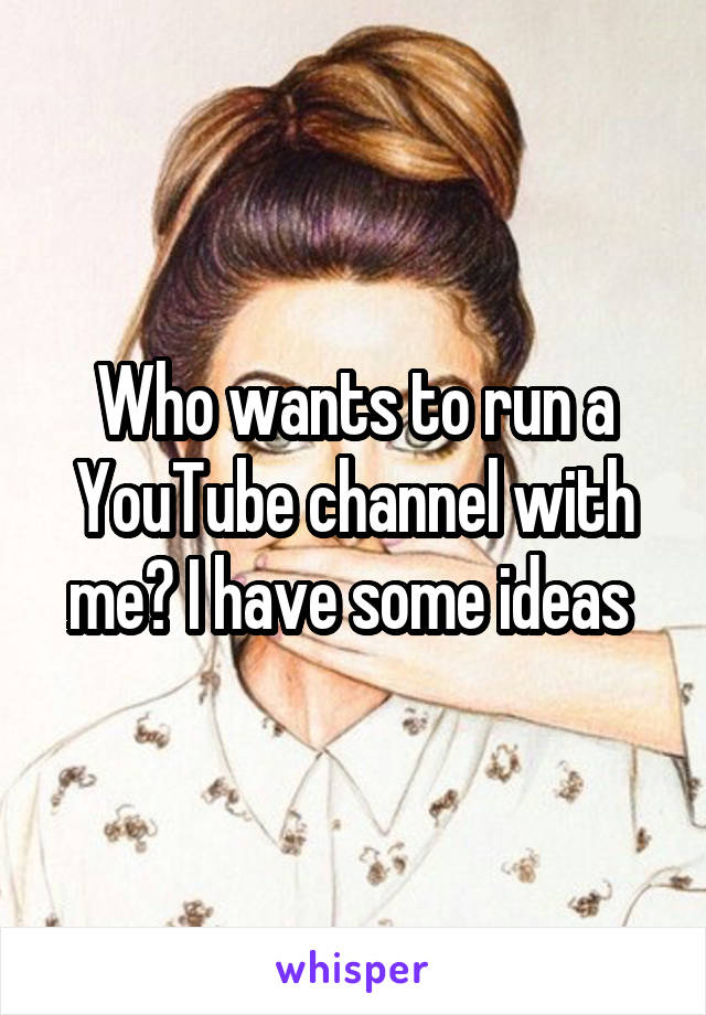 Who wants to run a YouTube channel with me? I have some ideas
