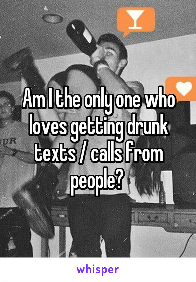 Am I the only one who loves getting drunk texts / calls from people?
