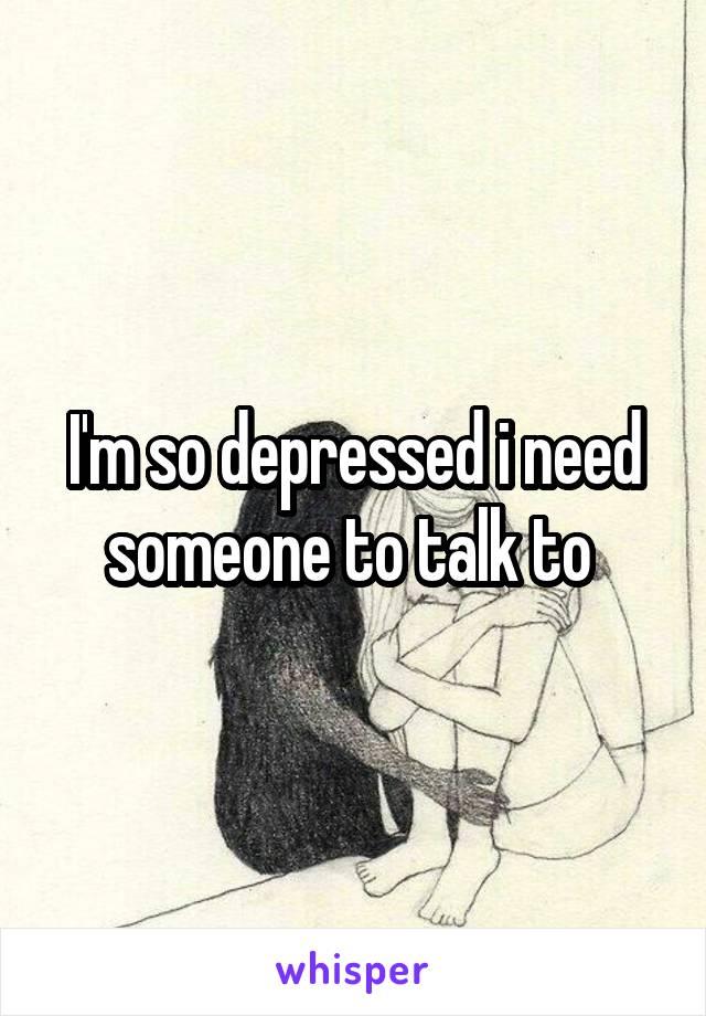I'm so depressed i need someone to talk to