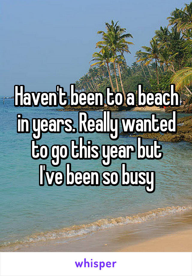 Haven't been to a beach in years. Really wanted to go this year but I've been so busy