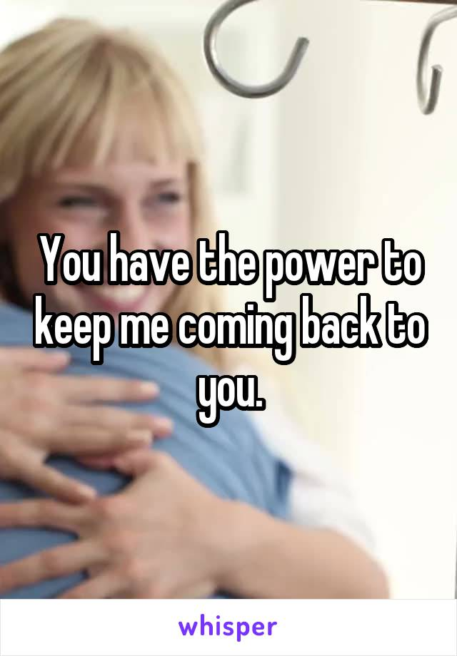 You have the power to keep me coming back to you.