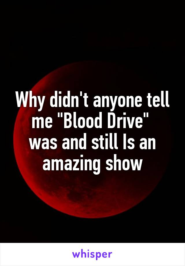 "Why didn't anyone tell me ""Blood Drive""  was and still Is an amazing show"