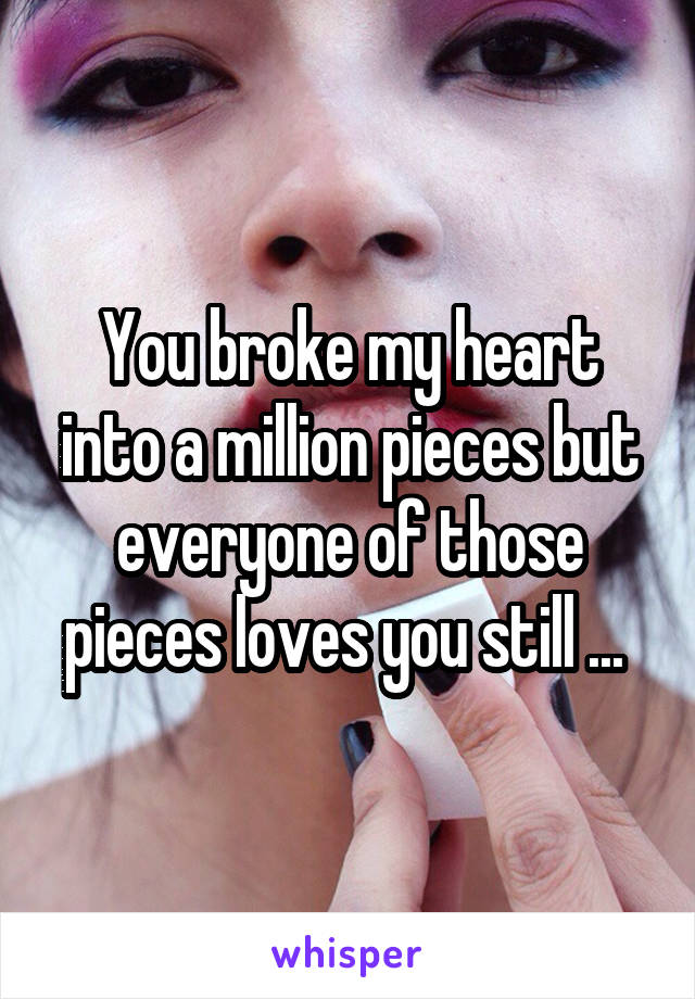 You broke my heart into a million pieces but everyone of those pieces loves you still ...